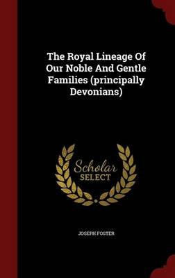 The Royal Lineage of Our Noble and Gentle Families (Principally Devonians) (Hardcover): Joseph Foster