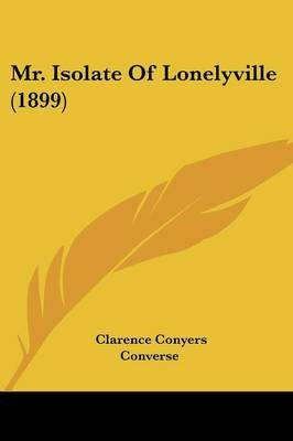 Mr. Isolate of Lonelyville (1899) (Paperback): Clarence Conyers Converse