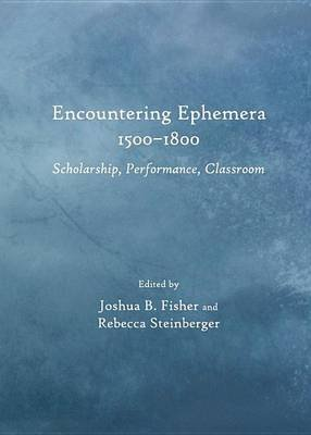 Encountering Ephemera 1500-1800: Scholarship, Performance, Classroom (Electronic book text): Joshua B Fisher, Rebecca...