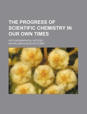 The Progress of Scientific Chemistry in Our Own Times; With Biographical Notices (Paperback): William Augustus Tilden