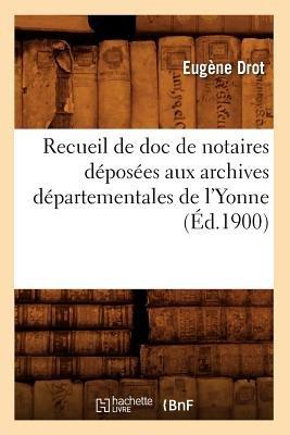 Recueil de Doc de Notaires Deposees Aux Archives Departementales de L'Yonne (Ed.1900) (French, Paperback): Collectif