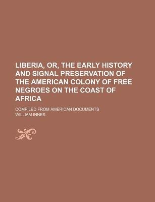 Liberia, Or, the Early History and Signal Preservation of the American Colony of Free Negroes on the Coast of Africa; Compiled...