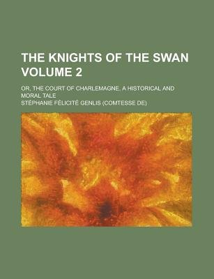 The Knights of the Swan; Or, the Court of Charlemagne, a Historical and Moral Tale Volume 2 (Paperback): United States General...