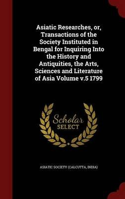 Asiatic Researches, Or, Transactions of the Society Instituted in Bengal for Inquiring Into the History and Antiquities, the...