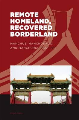 Remote Homeland, Recovered Borderland - Manchus, Manchoukuo and Manchuria, 1907-1985 (Hardcover): Dan Shao