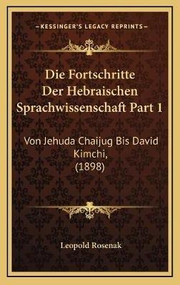 Die Fortschritte Der Hebraischen Sprachwissenschaft Part 1 - Von Jehuda Chaijug Bis David Kimchi, (1898) (German, Hardcover):...