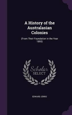 A History of the Australasian Colonies - (From Their Foundation in the Year 1893) (Hardcover): Edward Jenks