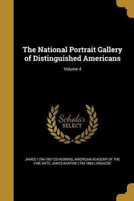 The National Portrait Gallery of Distinguished Americans; Volume 4 (Paperback): James 1794-1867 Ed Herring
