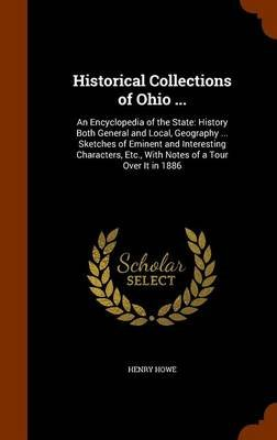 Historical Collections of Ohio ... - An Encyclopedia of the State: History Both General and Local, Geography ... Sketches of...