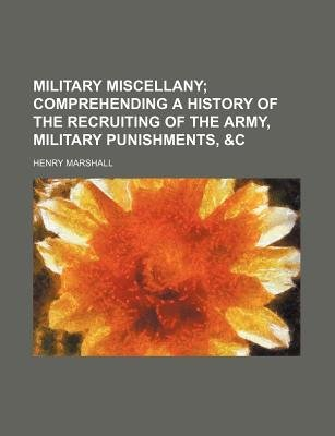 Military Miscellany; Comprehending a History of the Recruiting of the Army, Military Punishments, &C (Paperback): Henry Marshall