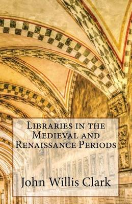 Libraries in the Medieval and Renaissance Periods (Paperback): John Willis Clark