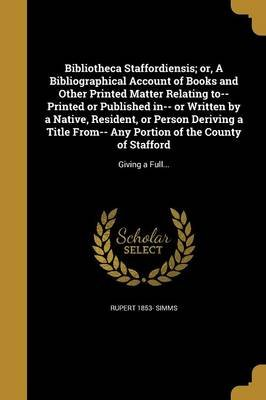 Bibliotheca Staffordiensis; Or, a Bibliographical Account of Books and Other Printed Matter Relating To-- Printed or Published...