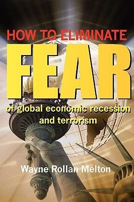 How to Eliminate Fear of Global Economic Recession and Terrorism (Paperback): Wayne Rollan Melton