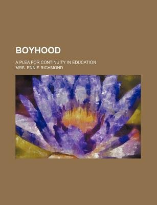 Boyhood; A Plea for Continuity in Education (Paperback): Ennis Richmond, Mrs Ennis Richmond