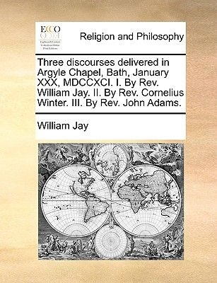 Three Discourses Delivered in Argyle Chapel, Bath, January XXX, MDCCXCI. I. by REV. William Jay. II. by REV. Cornelius Winter....
