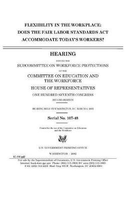 Flexbility in the Workplace - Does the Fair Laborstandards ACT Accommodate Todays Worker? (Paperback): United States Congress,...