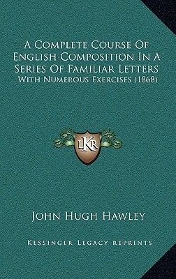 A Complete Course of English Composition in a Series of Familiar Letters - With Numerous Exercises (1868) (Hardcover): John...