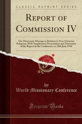 Report of Commission IV - The Missionary Message in Relation to Non-Christian Religions; With Supplement; Presentation and...