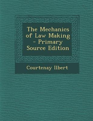 Mechanics of Law Making (Paperback, Primary Source ed.): Courtenay Ilbert