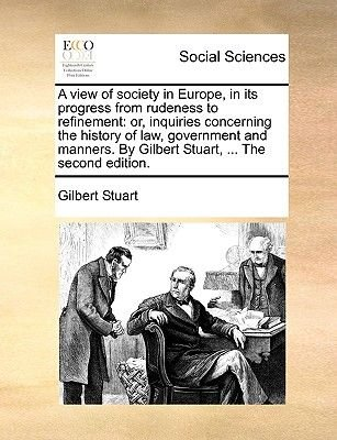 A View of Society in Europe, in Its Progress from Rudeness to Refinement - Or, Inquiries Concerning the History of Law,...