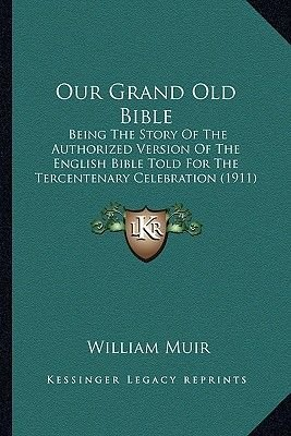 Our Grand Old Bible - Being the Story of the Authorized Version of the English Bible Told for the Tercentenary Celebration...