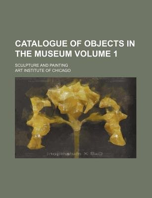 Catalogue of Objects in the Museum Volume 1; Sculpture and Painting (Paperback): Art Institute of Chicago, Chicago Art Institute