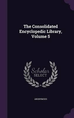 The Consolidated Encyclopedic Library, Volume 5 (Hardcover): Anonymous