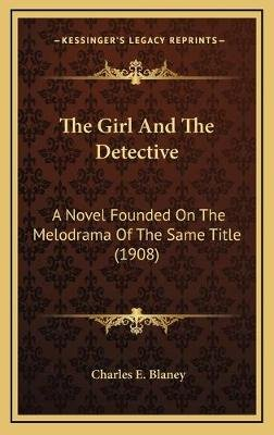 The Girl and the Detective - A Novel Founded on the Melodrama of the Same Title (1908) (Hardcover): Charles E. Blaney
