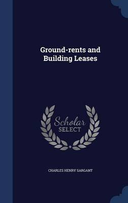 Ground-Rents and Building Leases (Hardcover): Charles Henry Sargant