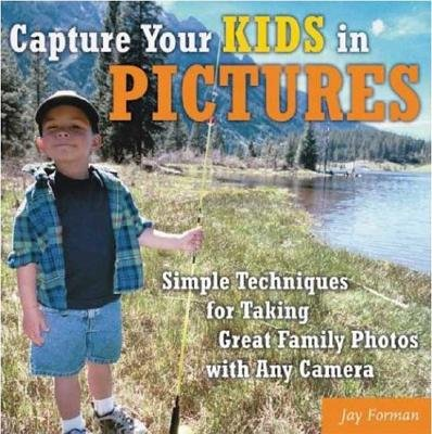 Capturing Your Kids in Pictures - Simple Techniques for Taking Great Family Photos with Any Camera (Paperback, illustrated...
