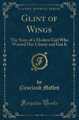 Glint of Wings - The Story of a Modern Girl Who Wanted Her Liberty and Got It (Classic Reprint) (Paperback): Cleveland Moffett