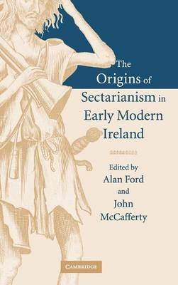 The Origins of Sectarianism in Early Modern Ireland (Hardcover): Alan Ford, John McCafferty