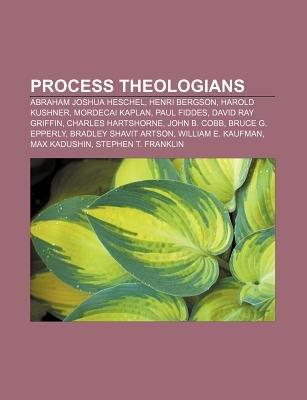 Process Theologians - Abraham Joshua Heschel, Henri Bergson, Harold Kushner, Mordecai Kaplan, Paul Fiddes, David Ray Griffin,...