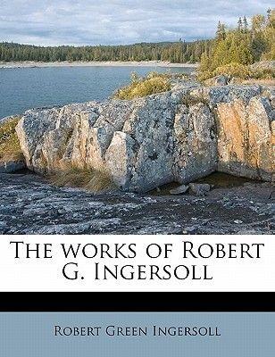The Works of Robert G. Ingersoll Volume 8 (Paperback): Robert Green Ingersoll