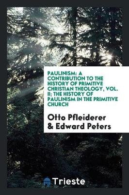 Paulinism - A Contribution to the History of Primitive Christian Theology, Vol. II; The History of Paulinism in the Primitive...