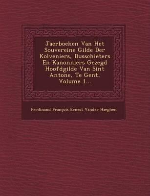 Jaerboeken Van Het Souvereine Gilde Der Kolveniers, Busschieters En Kanonniers Gezegd Hoofdgilde Van Sint Antone, Te Gent,...