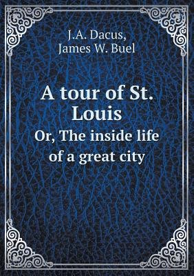 A Tour of St. Louis Or, the Inside Life of a Great City (Paperback): Joseph A Dacus, James W Buel