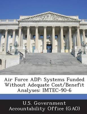 Air Force Adp - Systems Funded Without Adequate Cost/Benefit Analyses: Imtec-90-6 (Paperback): U S Government Accountability...