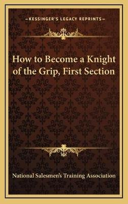 How to Become a Knight of the Grip, First Section (Hardcover): National Salesmen's Training Association