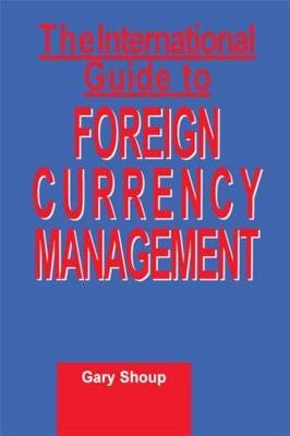 The International Guide to Foreign Currency Management (Hardcover): Gary Shoup