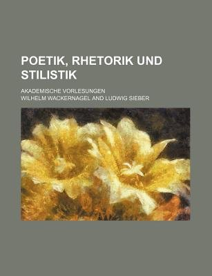 Poetik, Rhetorik Und Stilistik; Akademische Vorlesungen (English, German, Paperback): Wilhelm Wackernagel