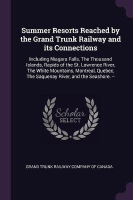 Summer Resorts Reached by the Grand Trunk Railway and Its Connections - Including Niagara Falls, the Thousand Islands, Rapids...