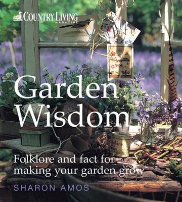 Country Living: Garden Wisdom - Folklore and Fact for Making Your Garden Grow (Hardcover): Sharon Amos