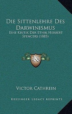 Die Sittenlehre Des Darwinismus - Eine Kritik Der Ethik Herbert Spencers (1885) (German, Paperback): Victor Cathrein