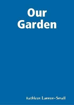 Our Garden (Electronic book text): kathleen Lunnon-Small