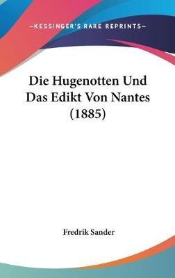 Die Hugenotten Und Das Edikt Von Nantes (1885) (English, German, Hardcover): Fredrik Sander