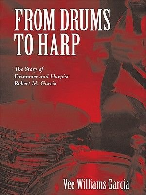 From Drums to Harp - The Story of Drummer and Harpist Robert M. Garcia (Electronic book text): Vee Williams Garcia