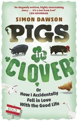 Pigs in Clover - Or How I Accidentally Fell in Love with the Good Life (Paperback): Simon Dawson
