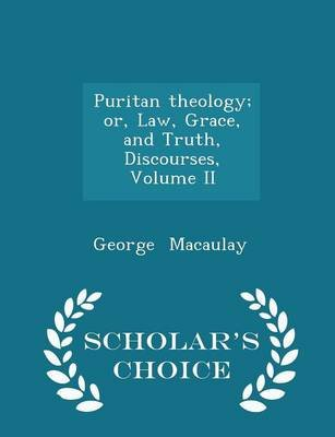 Puritan Theology; Or, Law, Grace, and Truth, Discourses, Volume II - Scholar's Choice Edition (Paperback): George Macaulay
