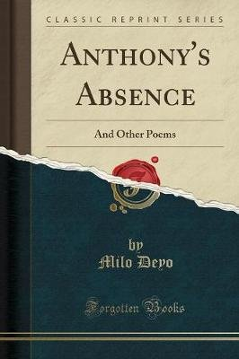 Anthony's Absence - And Other Poems (Classic Reprint) (Paperback): Milo, Deyo,